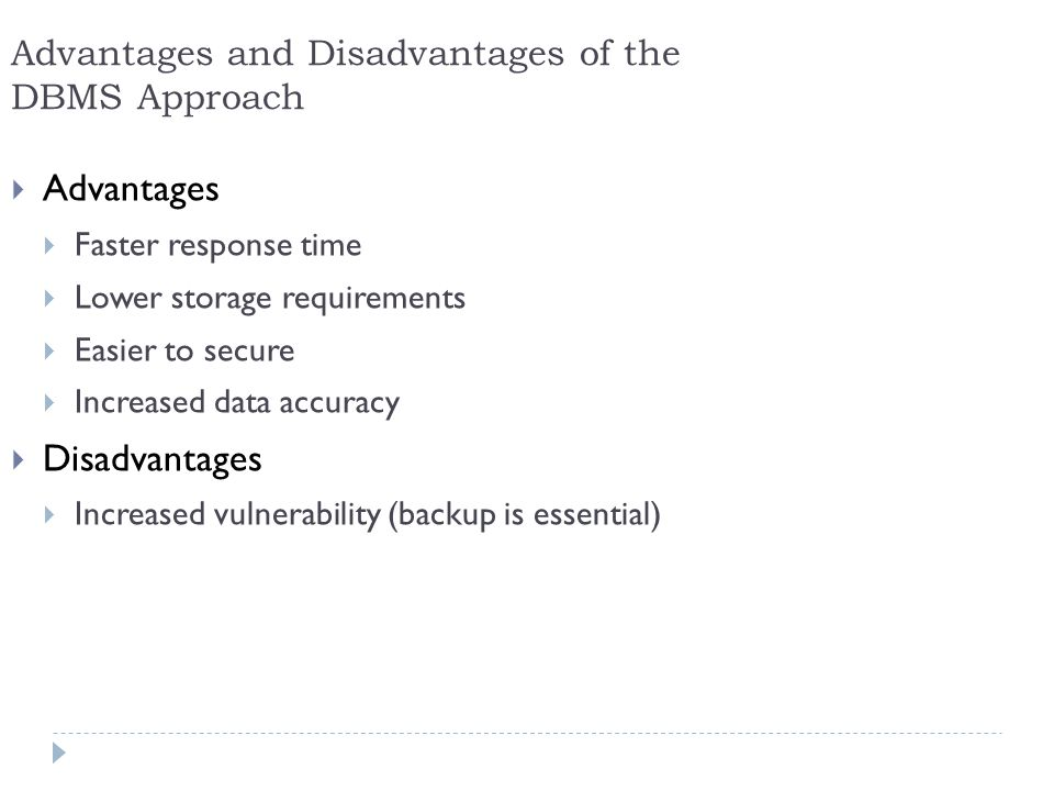 27 Advantages and Disadvantages of the DBMS Approach Advantages Faster response time Lower storage requirements Easier to secure Increased data accura