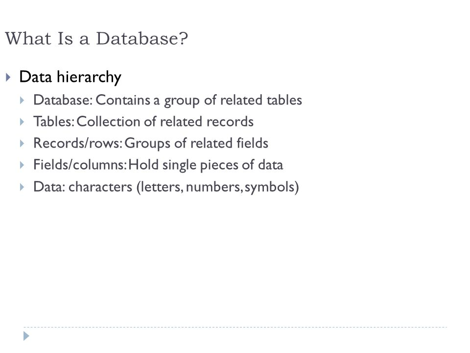8 What Is a Database? Data hierarchy Database: Contains a group of related tables Tables: Collection of related records Records/rows: Groups of relate