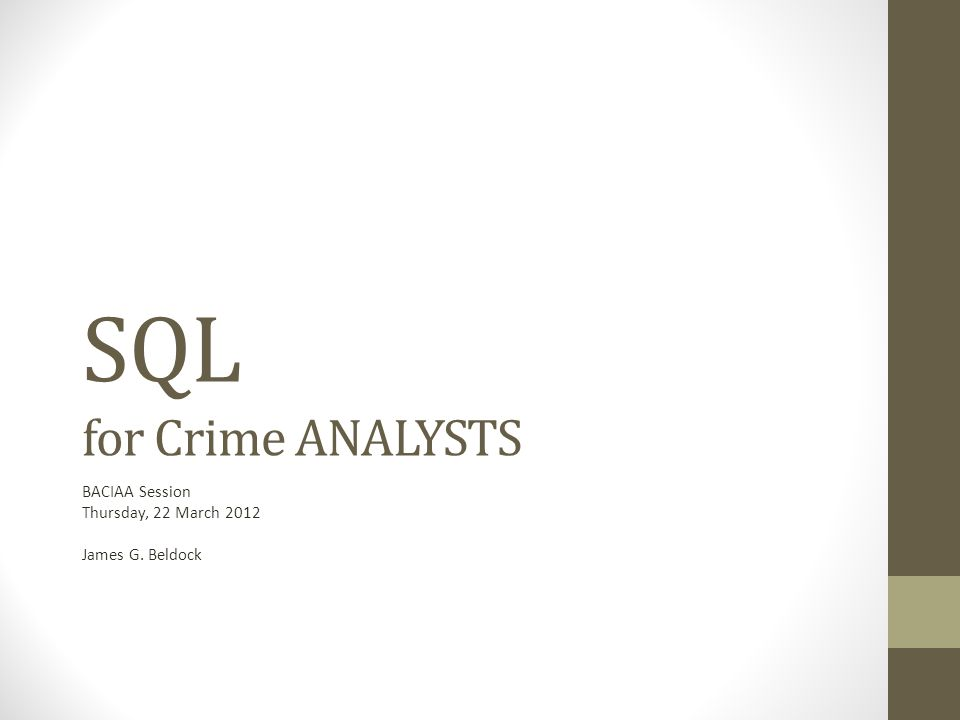 SQL for Crime ANALYSTS BACIAA Session Thursday, 22 March 2012 James G. Beldock
