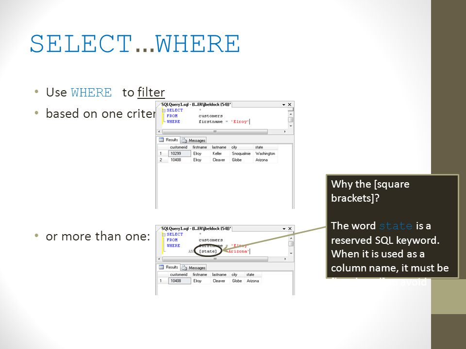 SELECT … WHERE Use WHERE to filter based on one criterion: or more than one: Why the [square brackets]? The word state is a reserved SQL keyword. When