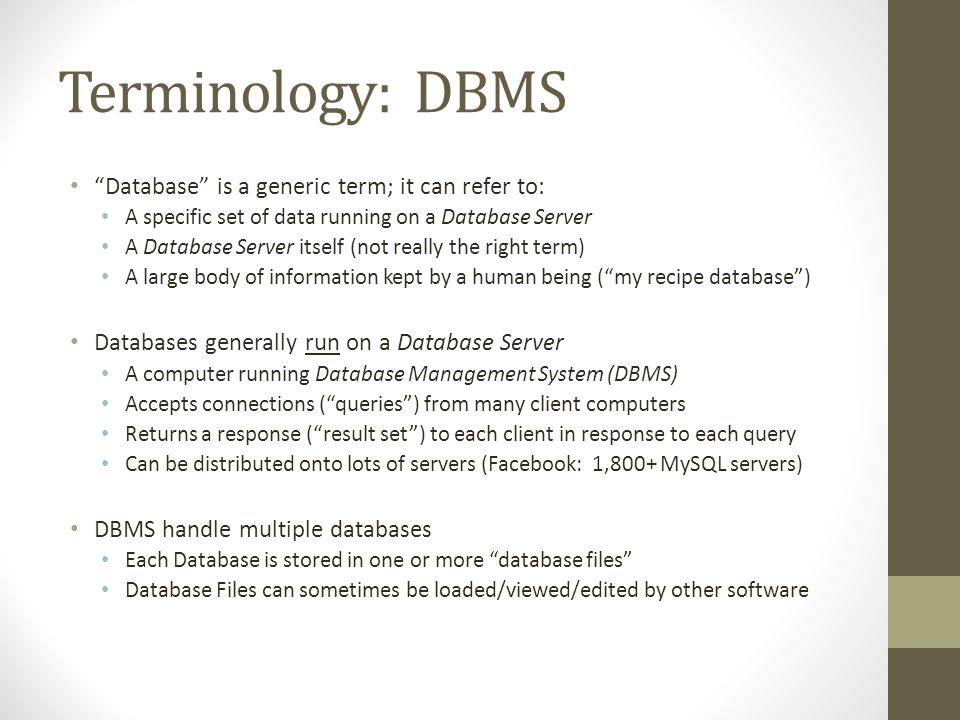 Terminology: DBMS Database is a generic term; it can refer to: A specific set of data running on a Database Server A Database Server itself (not reall