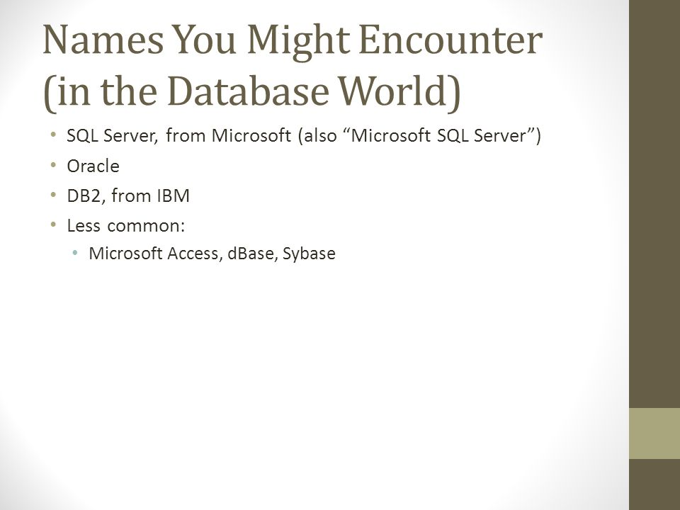 Names You Might Encounter (in the Database World) SQL Server, from Microsoft (also Microsoft SQL Server) Oracle DB2, from IBM Less common: Microsoft Access, dBase, Sybase