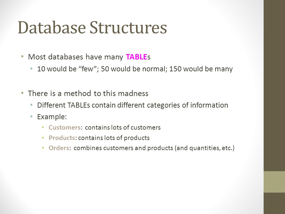 Database Structures Most databases have many TABLEs 10 would be few; 50 would be normal; 150 would be many There is a method to this madness Different