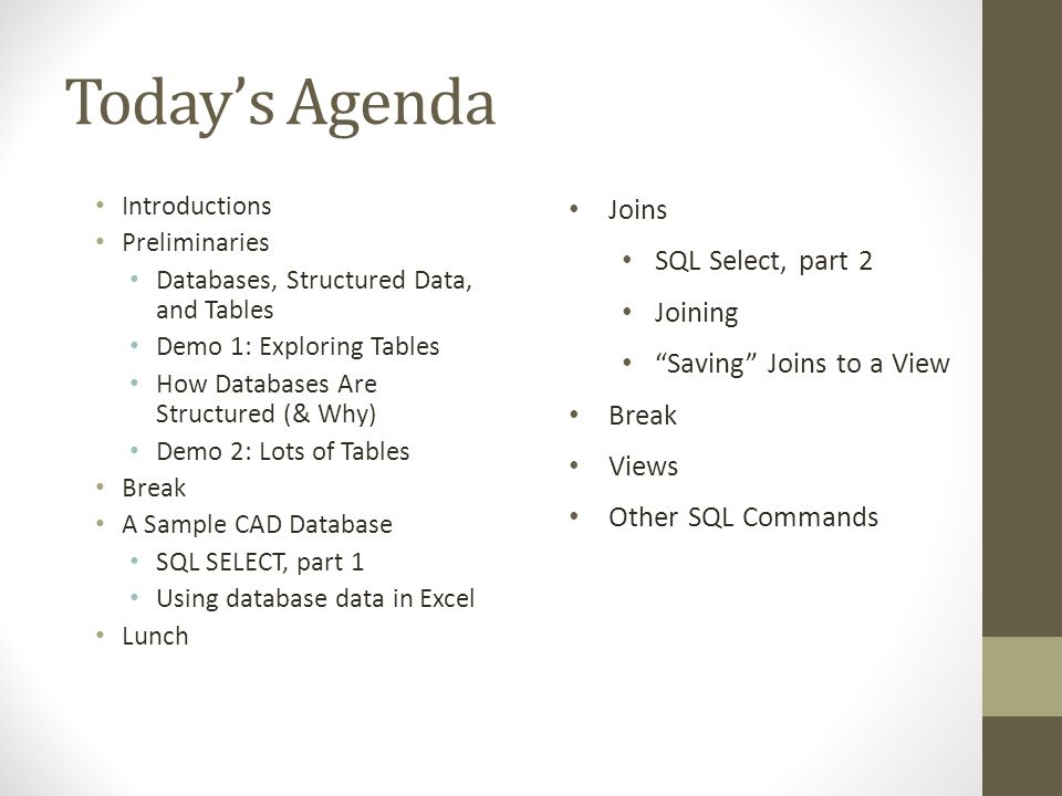 Todays Agenda Introductions Preliminaries Databases, Structured Data, and Tables Demo 1: Exploring Tables How Databases Are Structured (& Why) Demo 2: