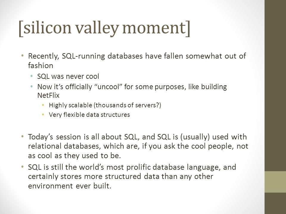 [silicon valley moment] Recently, SQL-running databases have fallen somewhat out of fashion SQL was never cool Now its officially uncool for some purposes, like building NetFlix Highly scalable (thousands of servers?) Very flexible data structures Todays session is all about SQL, and SQL is (usually) used with relational databases, which are, if you ask the cool people, not as cool as they used to be.