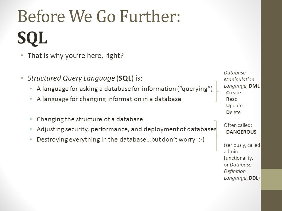 Before We Go Further: SQL That is why youre here, right? Structured Query Language (SQL) is: A language for asking a database for information (queryin
