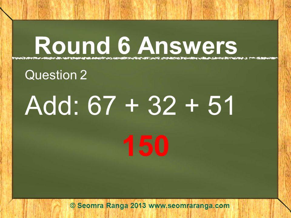 Round 6 Answers Question 2 Add: 67 + 32 + 51 150 © Seomra Ranga 2013 www.seomraranga.com