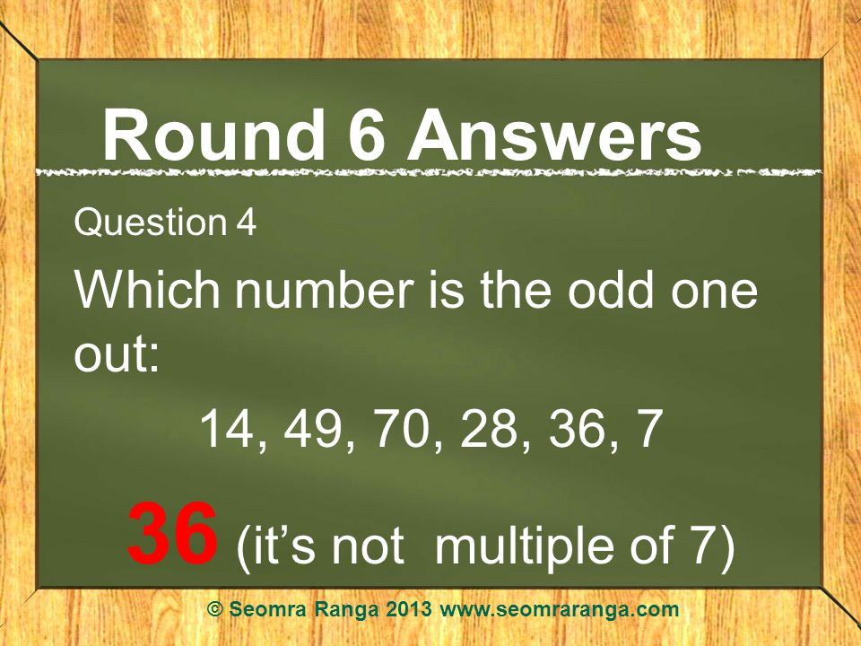 Round 6 Answers Question 4 Which number is the odd one out: 14, 49, 70, 28, 36, 7 36 (its not multiple of 7) © Seomra Ranga 2013 www.seomraranga.com