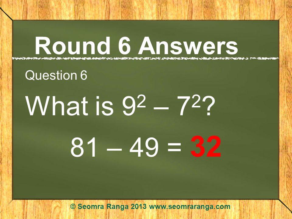 Round 6 Answers Question 6 What is 9 2 – 7 2 ? 81 – 49 = 32 © Seomra Ranga 2013 www.seomraranga.com