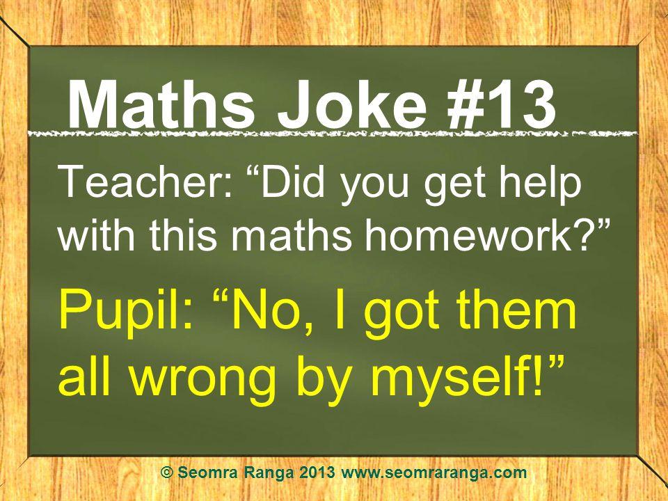 Maths Joke #13 Teacher: Did you get help with this maths homework.