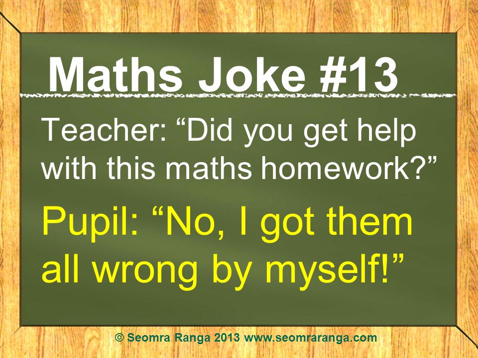 Maths Joke #13 Teacher: Did you get help with this maths homework? Pupil: No, I got them all wrong by myself! © Seomra Ranga 2013 www.seomraranga.com
