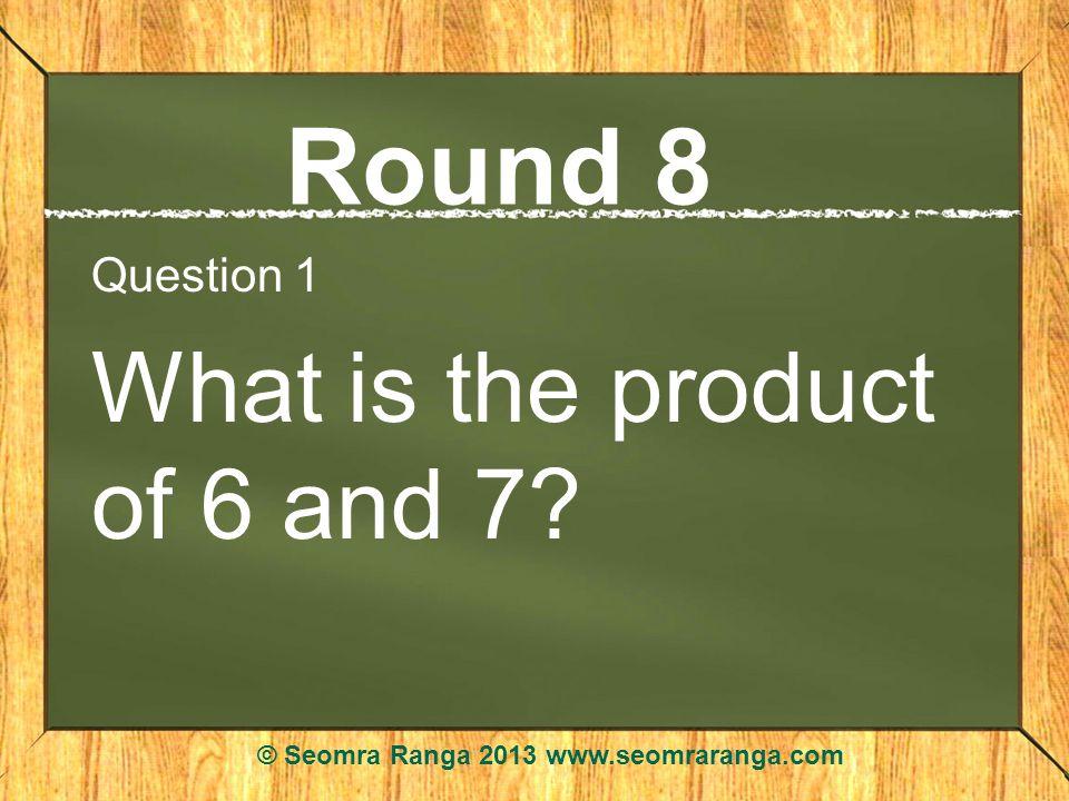 Round 8 Question 1 What is the product of 6 and 7? © Seomra Ranga 2013 www.seomraranga.com