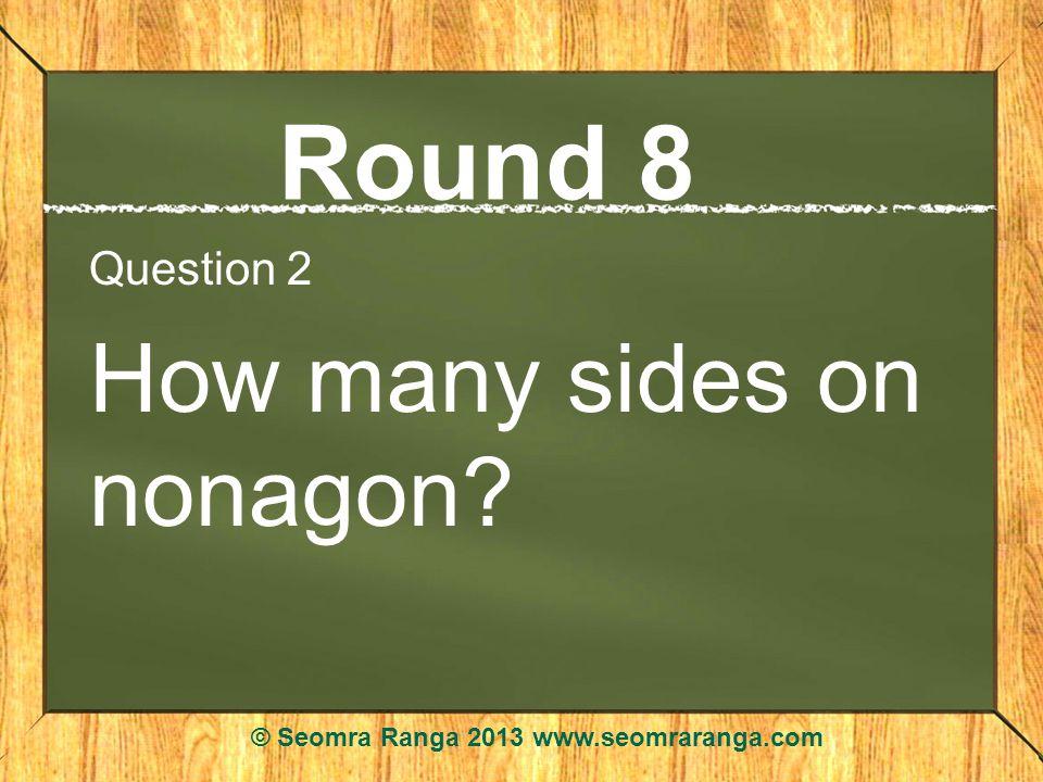 Round 8 Question 2 How many sides on nonagon? © Seomra Ranga 2013 www.seomraranga.com