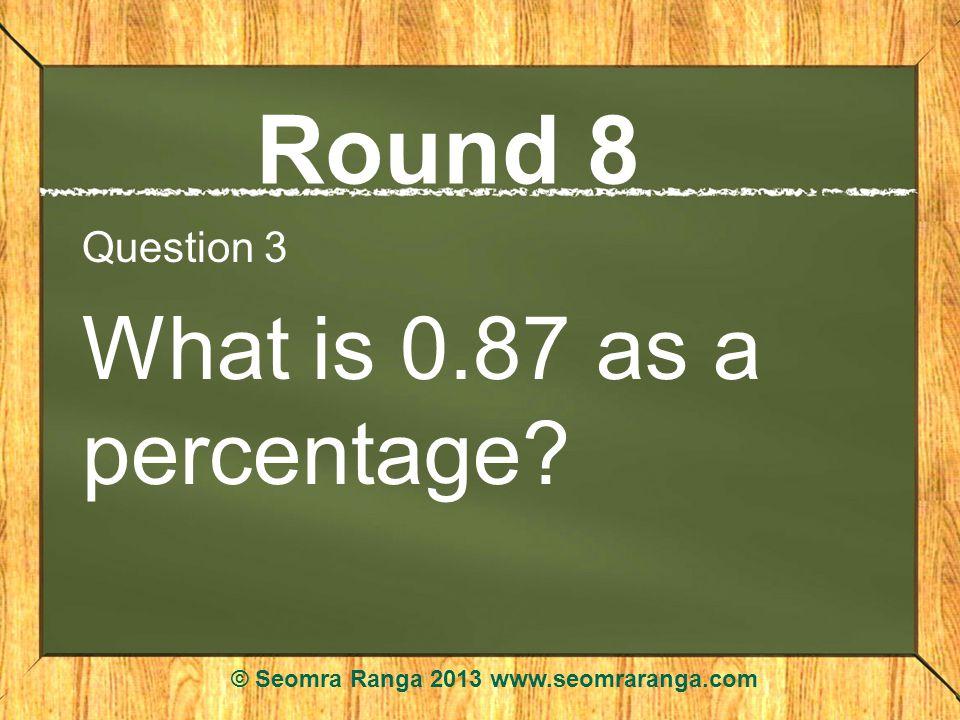 Round 8 Question 3 What is 0.87 as a percentage? © Seomra Ranga 2013 www.seomraranga.com