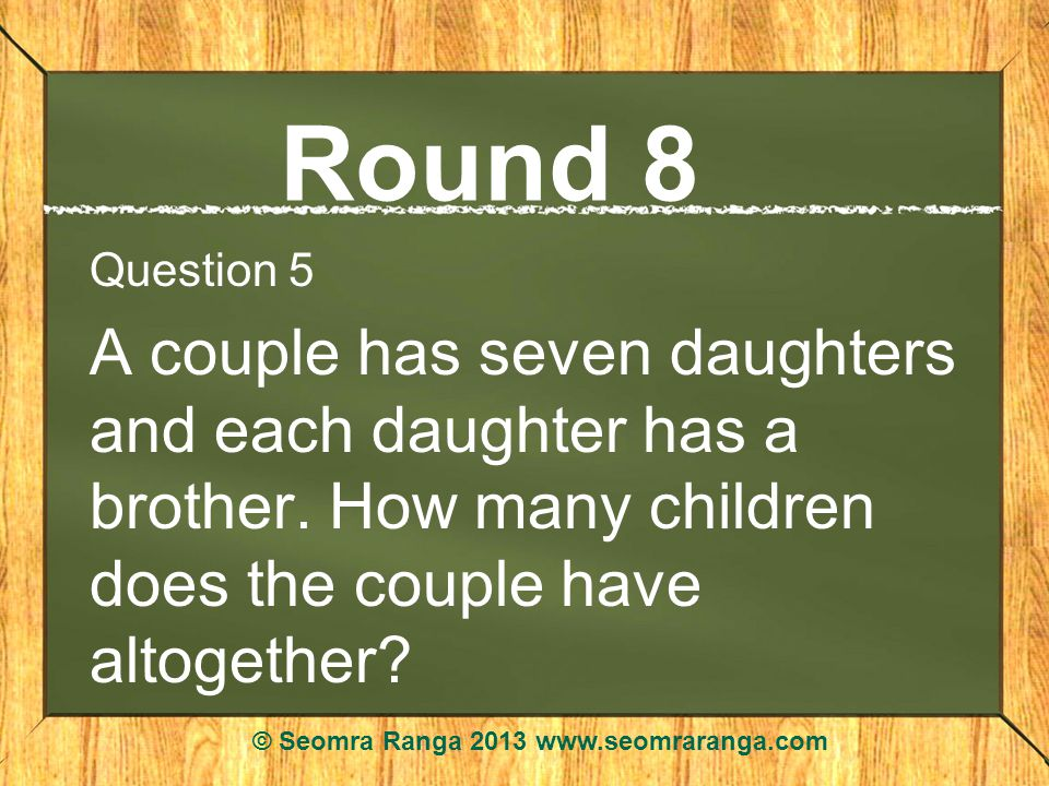 Round 8 Question 5 A couple has seven daughters and each daughter has a brother.