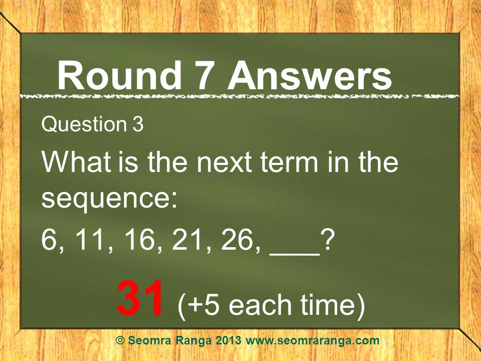 Round 7 Answers Question 3 What is the next term in the sequence: 6, 11, 16, 21, 26, ___.
