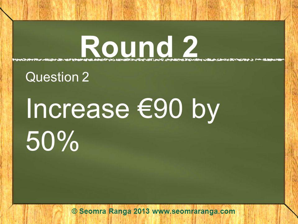 Round 2 Question 2 Increase 90 by 50% © Seomra Ranga 2013 www.seomraranga.com
