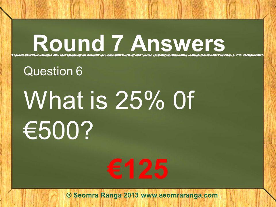 Round 7 Answers Question 6 What is 25% 0f 500? 125 © Seomra Ranga 2013 www.seomraranga.com