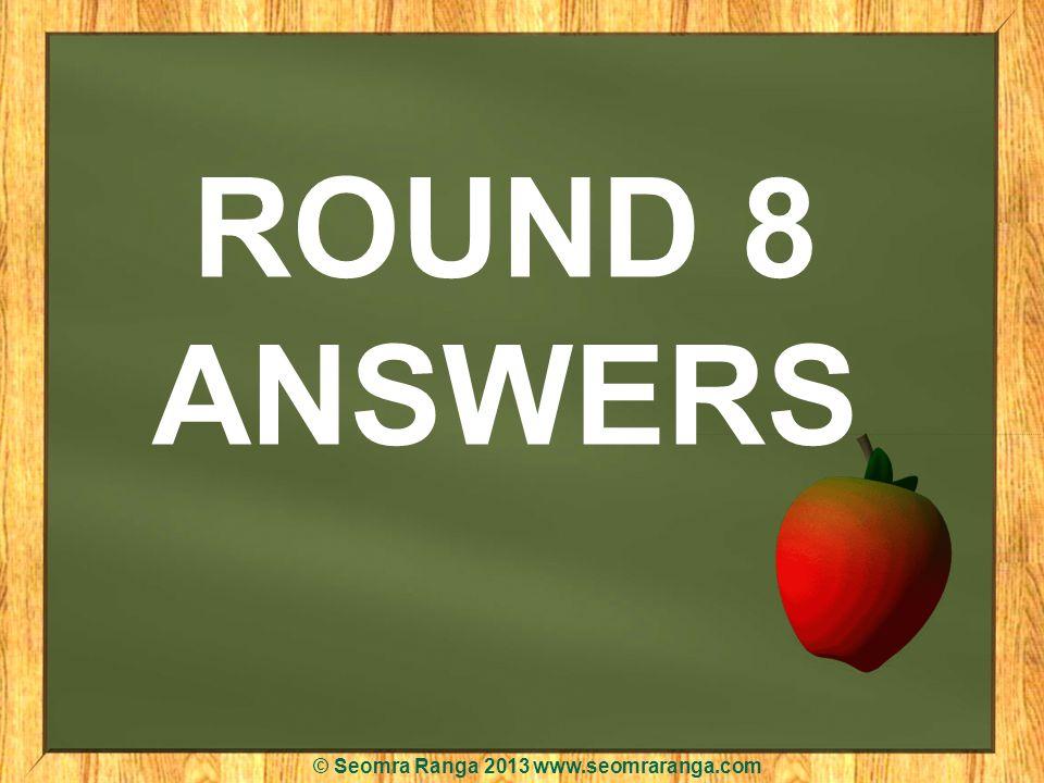 ROUND 8 ANSWERS © Seomra Ranga 2013 www.seomraranga.com