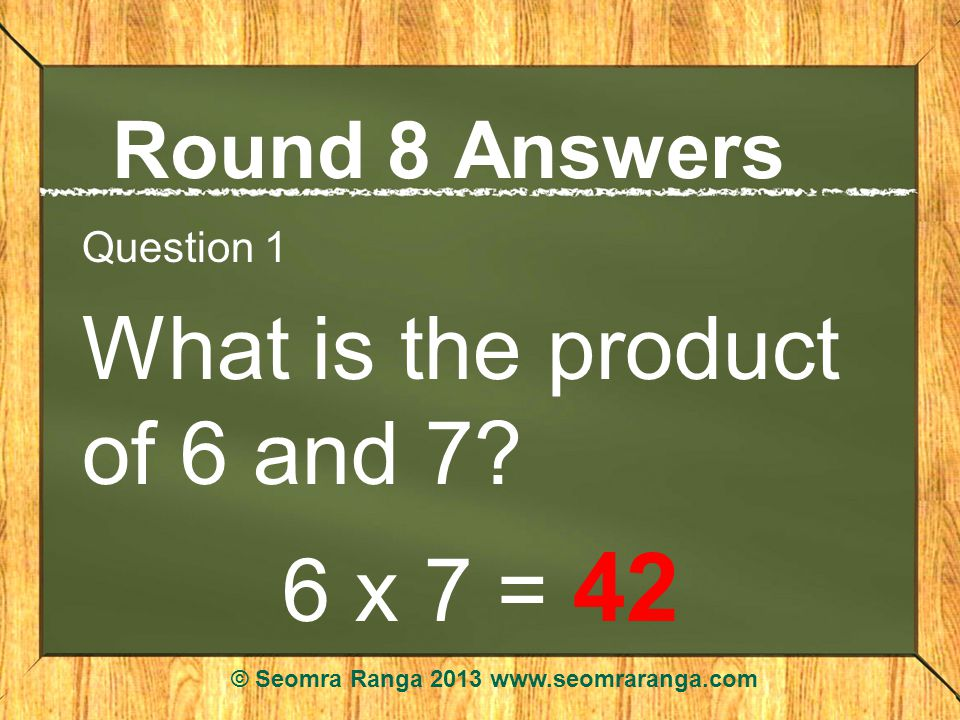 Round 8 Answers Question 1 What is the product of 6 and 7.