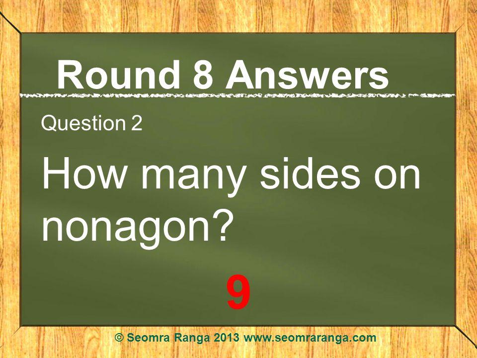Round 8 Answers Question 2 How many sides on nonagon? 9 © Seomra Ranga 2013 www.seomraranga.com