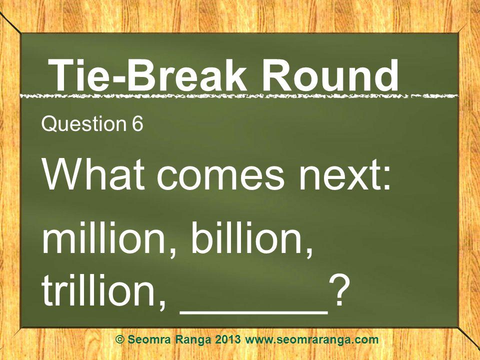 Tie-Break Round Question 6 What comes next: million, billion, trillion, ______? © Seomra Ranga 2013 www.seomraranga.com