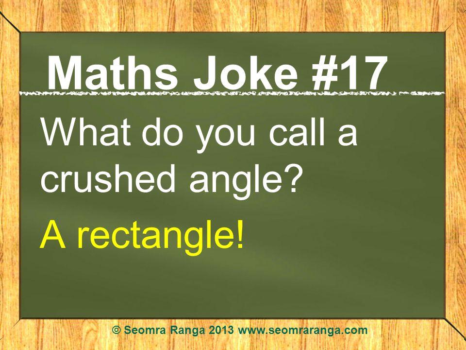 Maths Joke #17 What do you call a crushed angle.A rectangle.