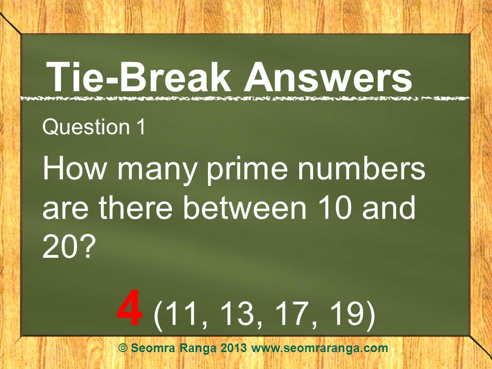 Tie-Break Answers Question 1 How many prime numbers are there between 10 and 20.