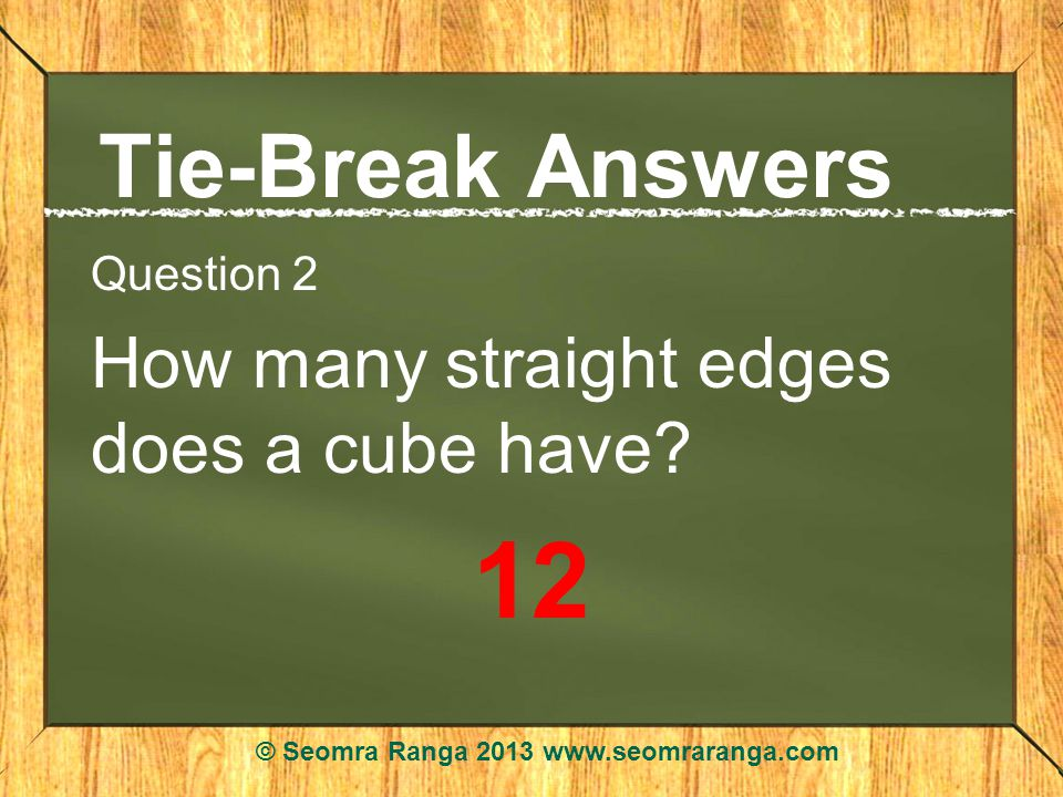 Tie-Break Answers Question 2 How many straight edges does a cube have.