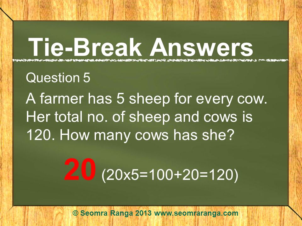 Tie-Break Answers Question 5 A farmer has 5 sheep for every cow.