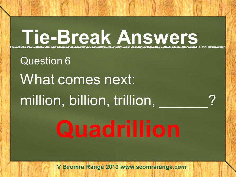 Tie-Break Answers Question 6 What comes next: million, billion, trillion, ______? Quadrillion © Seomra Ranga 2013 www.seomraranga.com