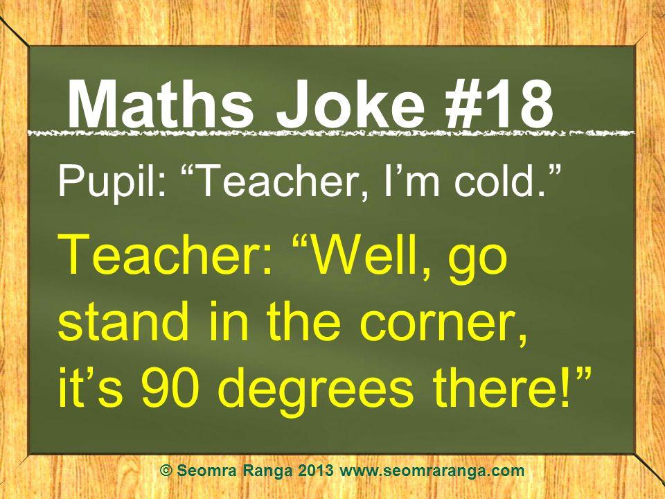 Maths Joke #18 Pupil: Teacher, Im cold.