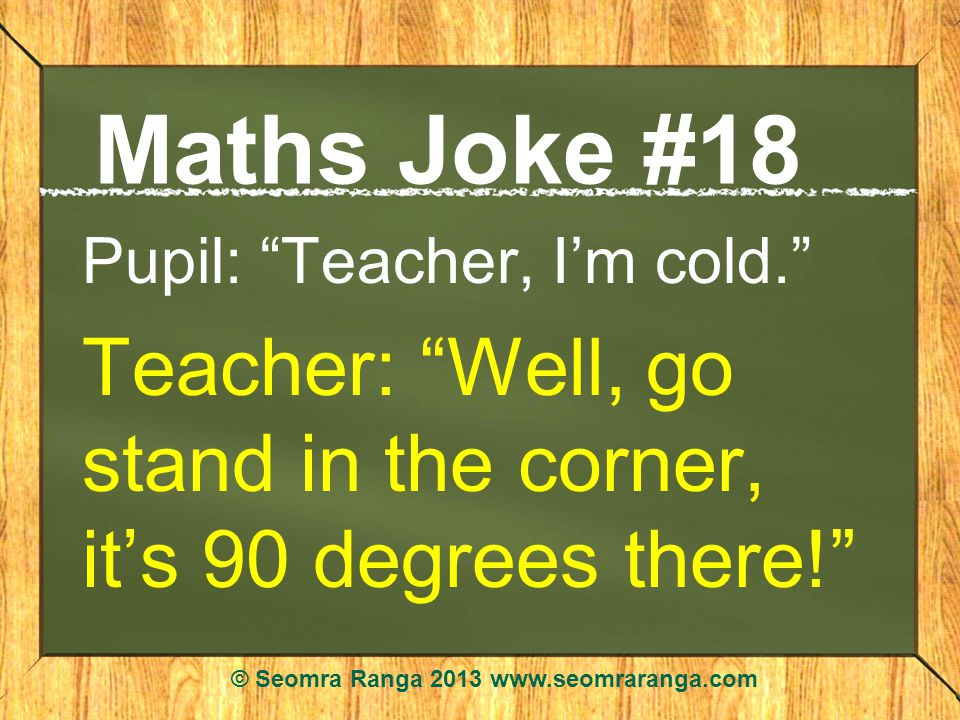 Maths Joke #18 Pupil: Teacher, Im cold. Teacher: Well, go stand in the corner, its 90 degrees there! © Seomra Ranga 2013 www.seomraranga.com