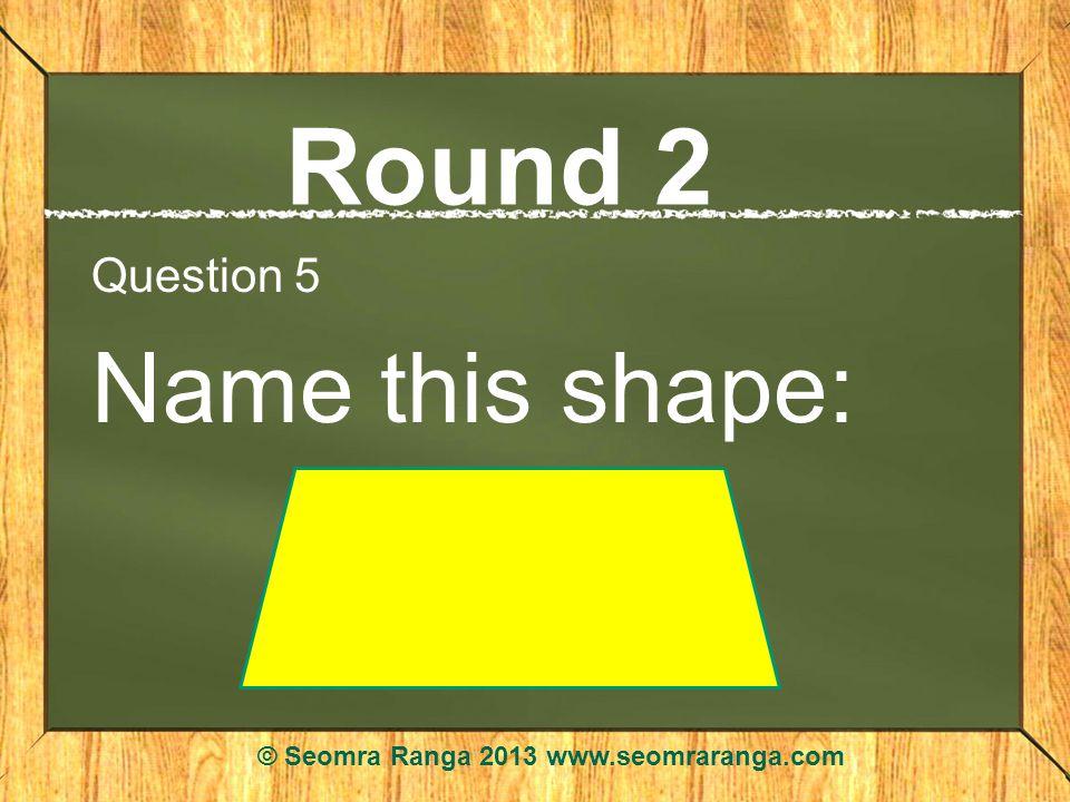 Round 2 Question 5 Name this shape: © Seomra Ranga 2013 www.seomraranga.com