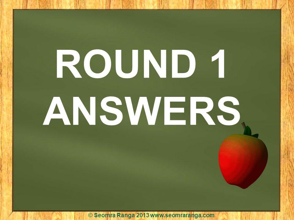 ROUND 1 ANSWERS © Seomra Ranga 2013 www.seomraranga.com