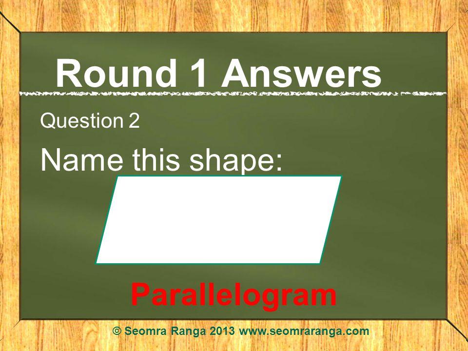 Round 1 Answers Question 2 Name this shape: Parallelogram © Seomra Ranga 2013 www.seomraranga.com