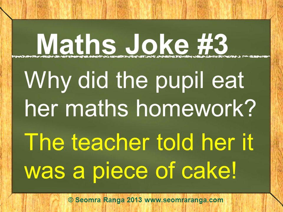 Maths Joke #3 Why did the pupil eat her maths homework? The teacher told her it was a piece of cake! © Seomra Ranga 2013 www.seomraranga.com
