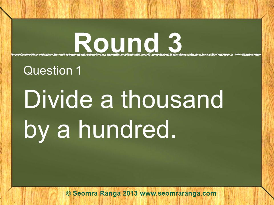 Round 3 Question 1 Divide a thousand by a hundred. © Seomra Ranga 2013 www.seomraranga.com