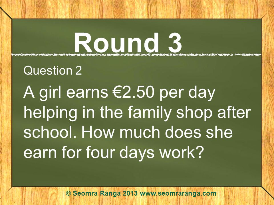Round 3 Question 2 A girl earns 2.50 per day helping in the family shop after school.