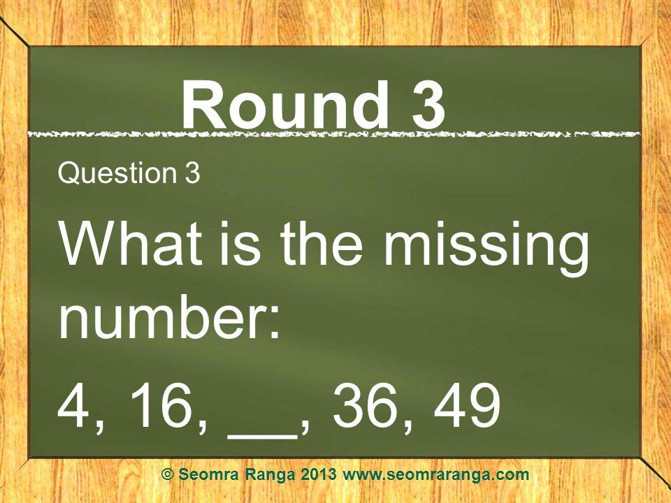 Round 3 Question 3 What is the missing number: 4, 16, __, 36, 49 © Seomra Ranga 2013 www.seomraranga.com