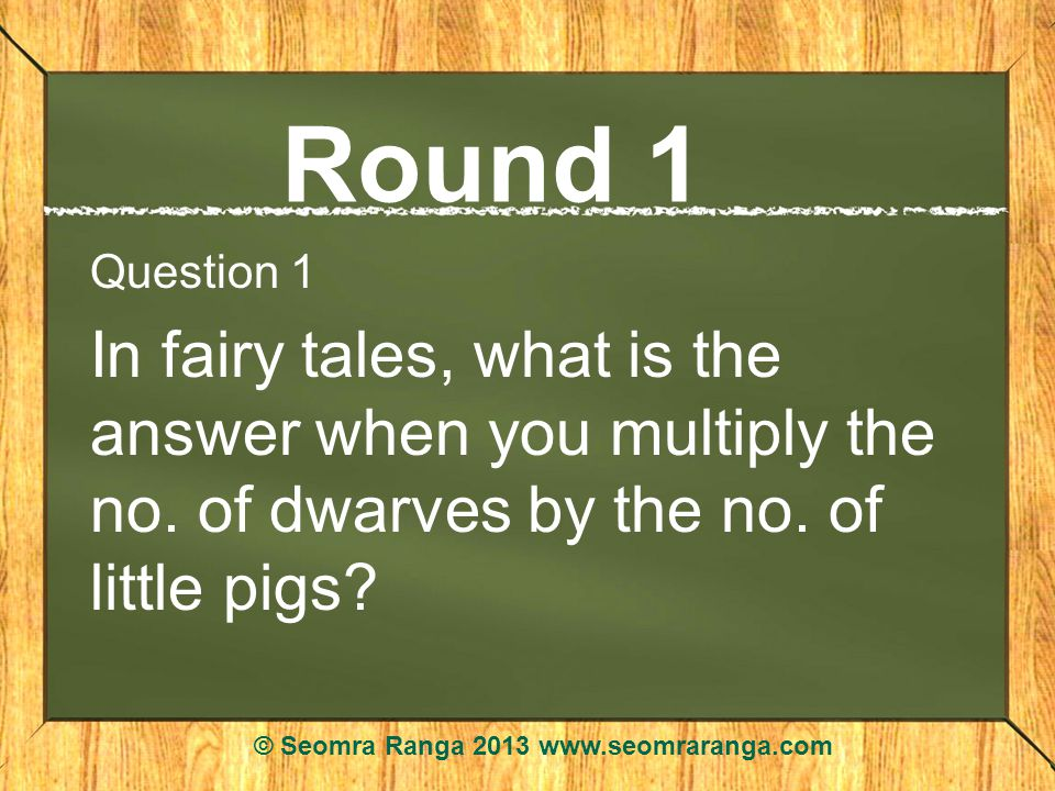 Round 1 Question 1 In fairy tales, what is the answer when you multiply the no.