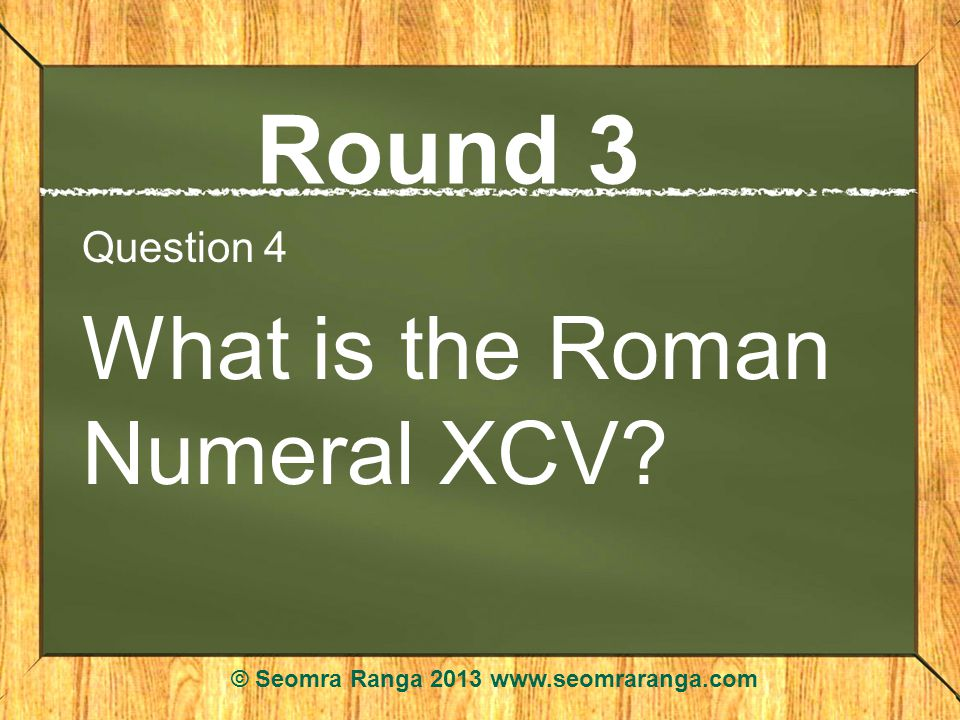 Round 3 Question 4 What is the Roman Numeral XCV? © Seomra Ranga 2013 www.seomraranga.com