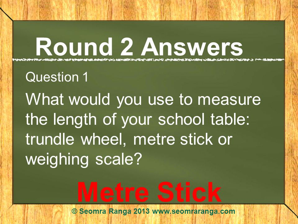 Round 2 Answers Question 1 What would you use to measure the length of your school table: trundle wheel, metre stick or weighing scale.