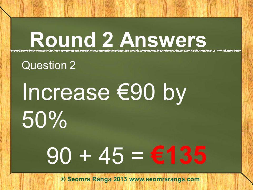 Round 2 Answers Question 2 Increase 90 by 50% 90 + 45 = 135 © Seomra Ranga 2013 www.seomraranga.com