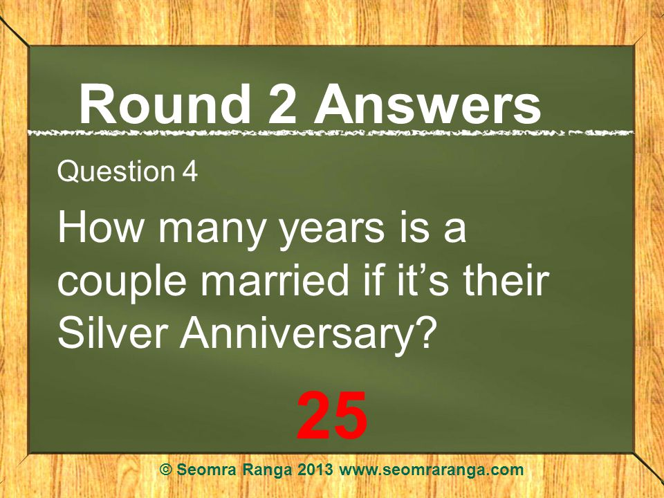 Round 2 Answers Question 4 How many years is a couple married if its their Silver Anniversary.