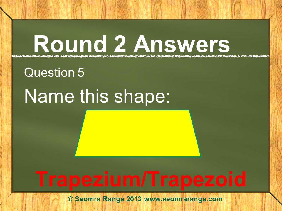 Round 2 Answers Question 5 Name this shape: Trapezium/Trapezoid © Seomra Ranga 2013 www.seomraranga.com