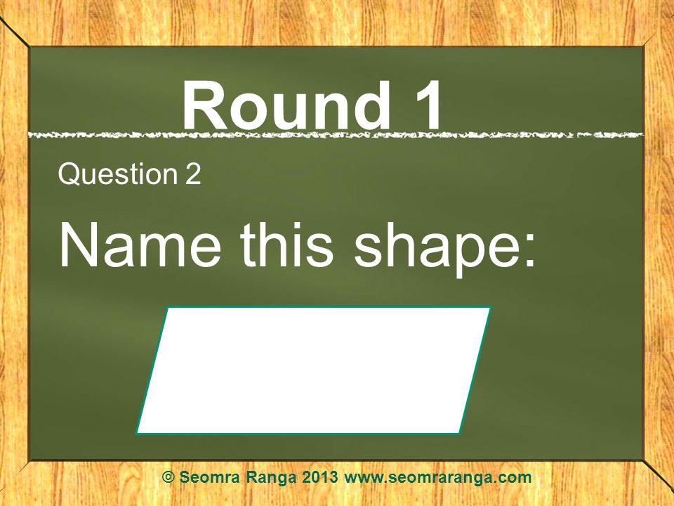 Round 1 Question 2 Name this shape: © Seomra Ranga 2013 www.seomraranga.com