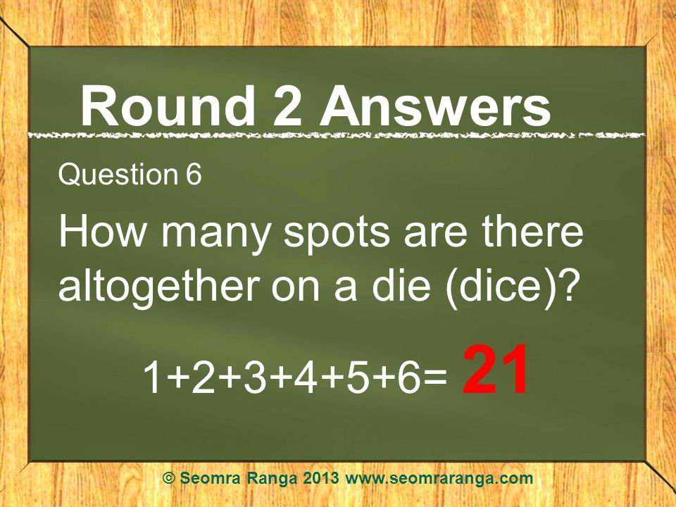 Round 2 Answers Question 6 How many spots are there altogether on a die (dice).