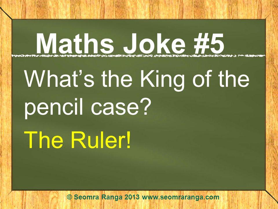 Maths Joke #5 Whats the King of the pencil case? The Ruler! © Seomra Ranga 2013 www.seomraranga.com