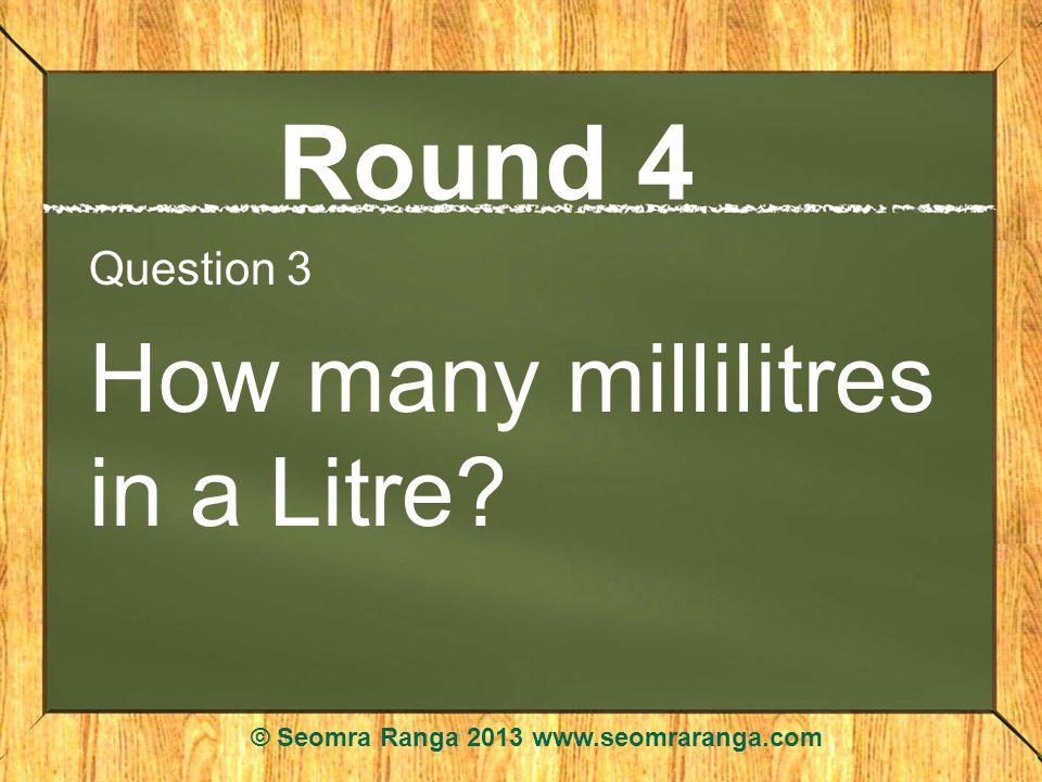 Round 4 Question 3 How many millilitres in a Litre? © Seomra Ranga 2013 www.seomraranga.com